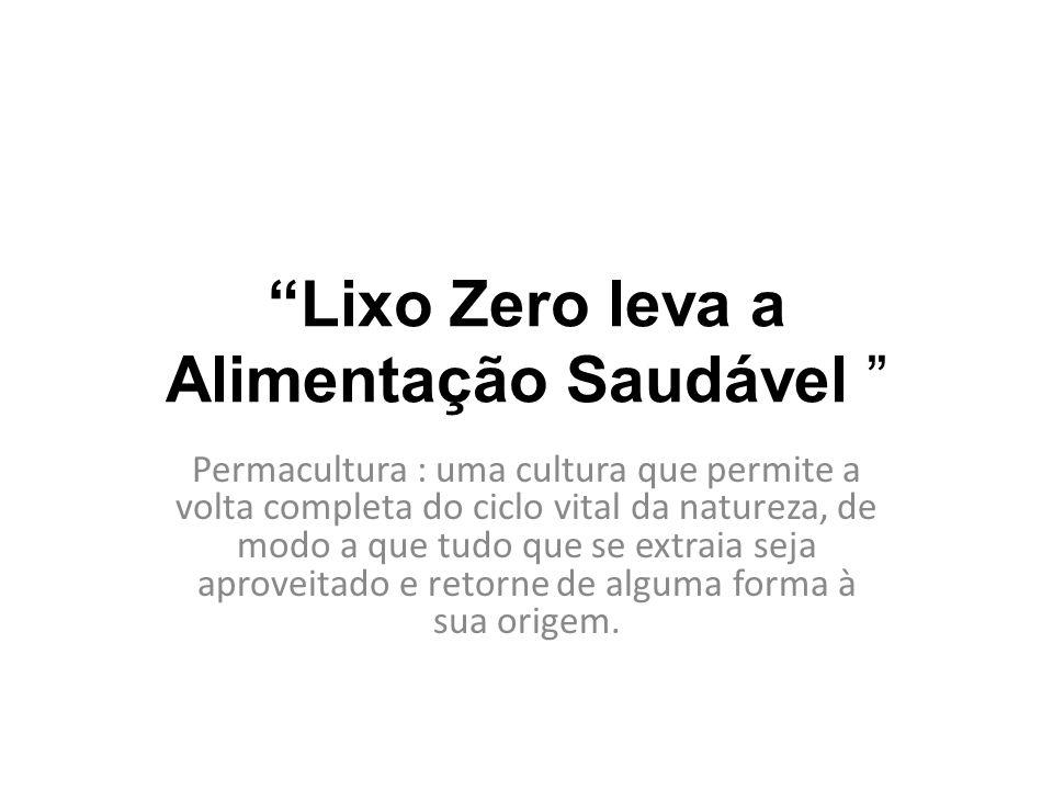 """""""Lixo Zero leva a Alimentação Saudável """" Permacultura : uma cultura que permite a volta completa do ciclo vital da natureza, de modo a que tudo que se"""
