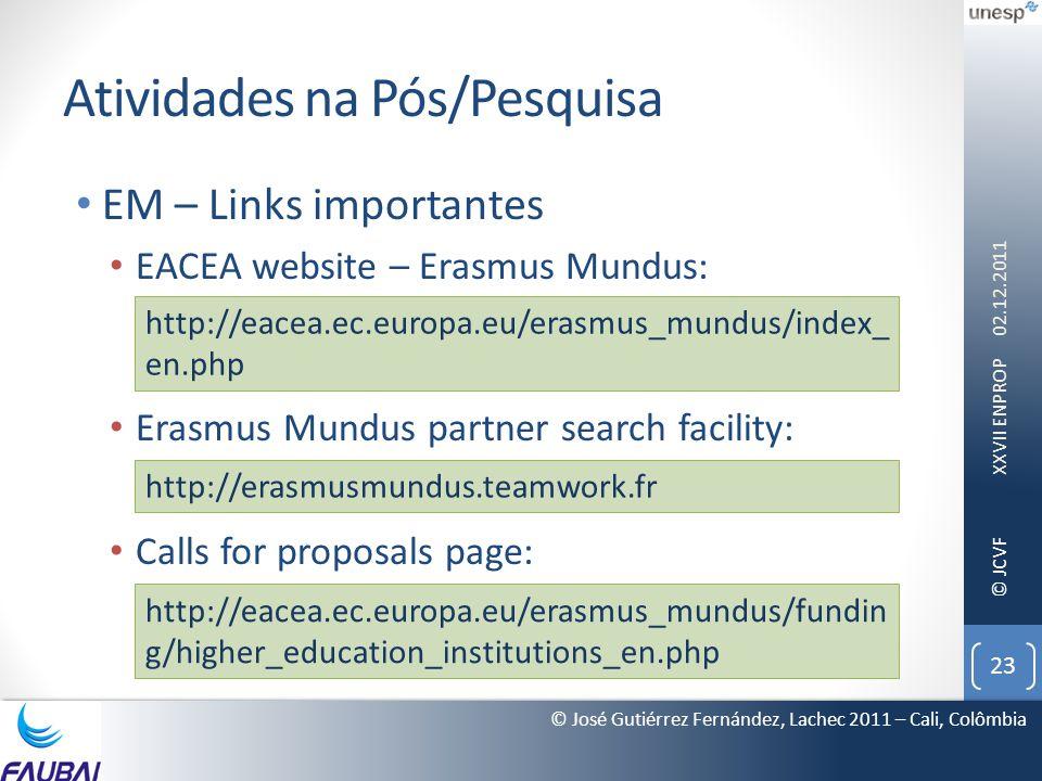 © JCVF Atividades na Pós/Pesquisa • EM – Links importantes • EACEA website – Erasmus Mundus: • Erasmus Mundus partner search facility: • Calls for proposals page: 02.12.2011 XXVII ENPROP 23 © José Gutiérrez Fernández, Lachec 2011 – Cali, Colômbia http://eacea.ec.europa.eu/erasmus_mundus/index_ en.php http://erasmusmundus.teamwork.fr http://eacea.ec.europa.eu/erasmus_mundus/fundin g/higher_education_institutions_en.php