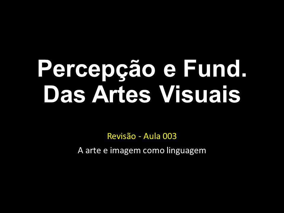 Percepção e Fund. Das Artes Visuais Revisão - Aula 003 A arte e imagem como linguagem