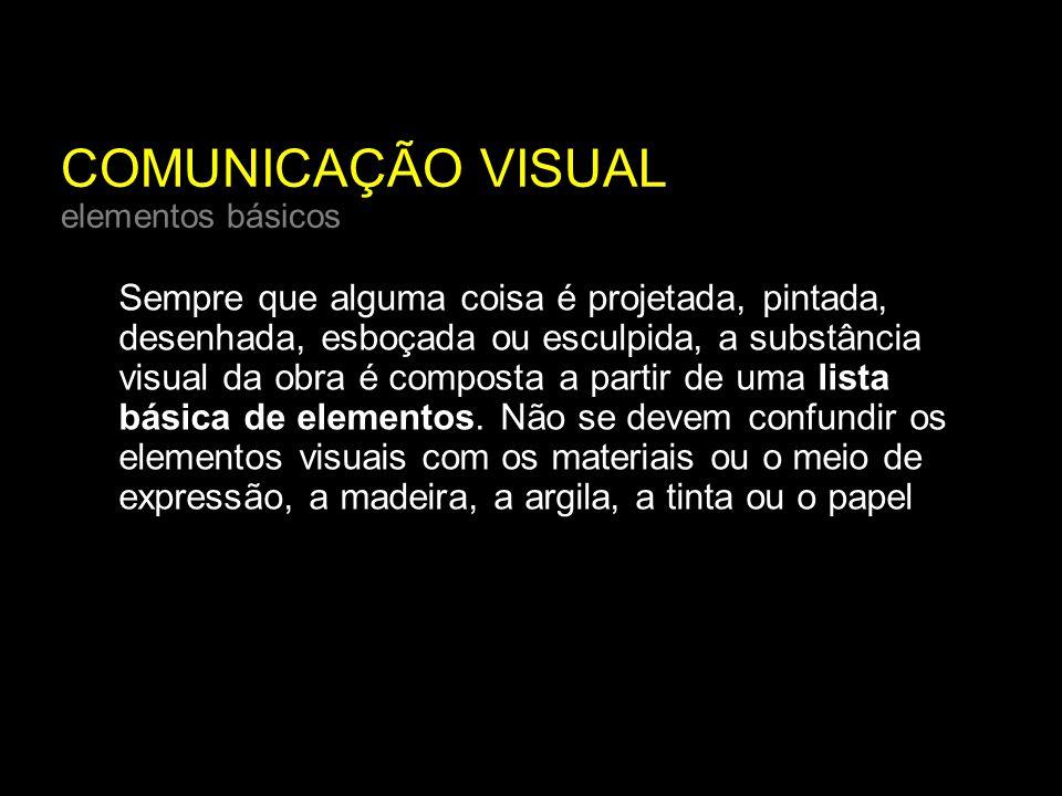 COMUNICAÇÃO VISUAL elementos básicos Sempre que alguma coisa é projetada, pintada, desenhada, esboçada ou esculpida, a substância visual da obra é composta a partir de uma lista básica de elementos.