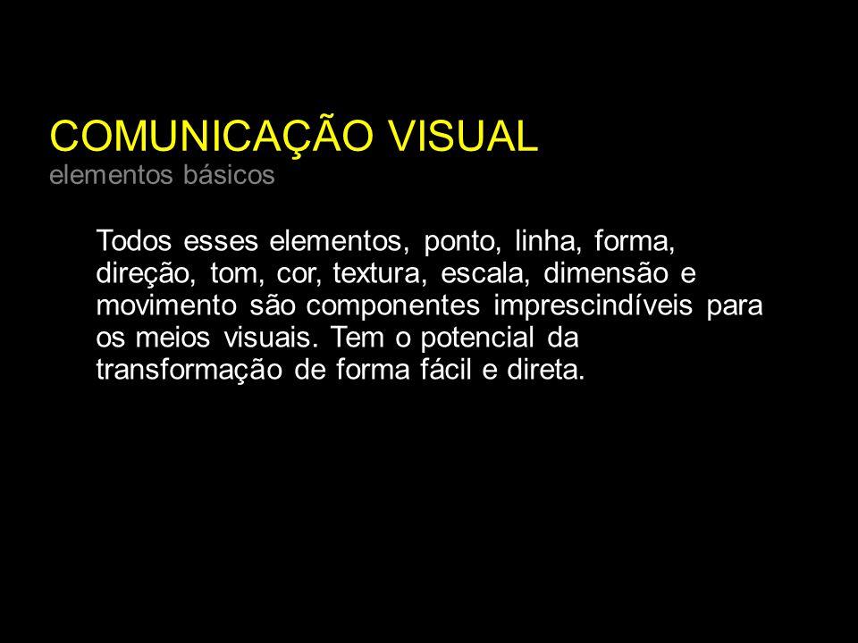 COMUNICAÇÃO VISUAL elementos básicos Todos esses elementos, ponto, linha, forma, direção, tom, cor, textura, escala, dimensão e movimento são componentes imprescindíveis para os meios visuais.