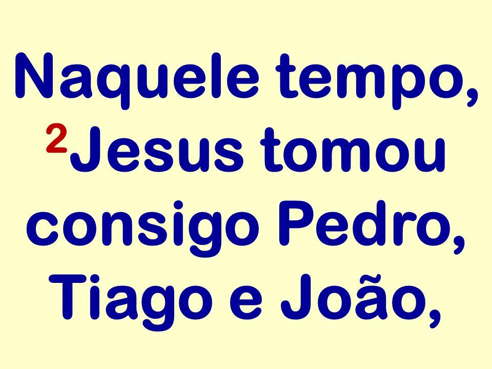 Naquele tempo, 2 Jesus tomou consigo Pedro, Tiago e João,