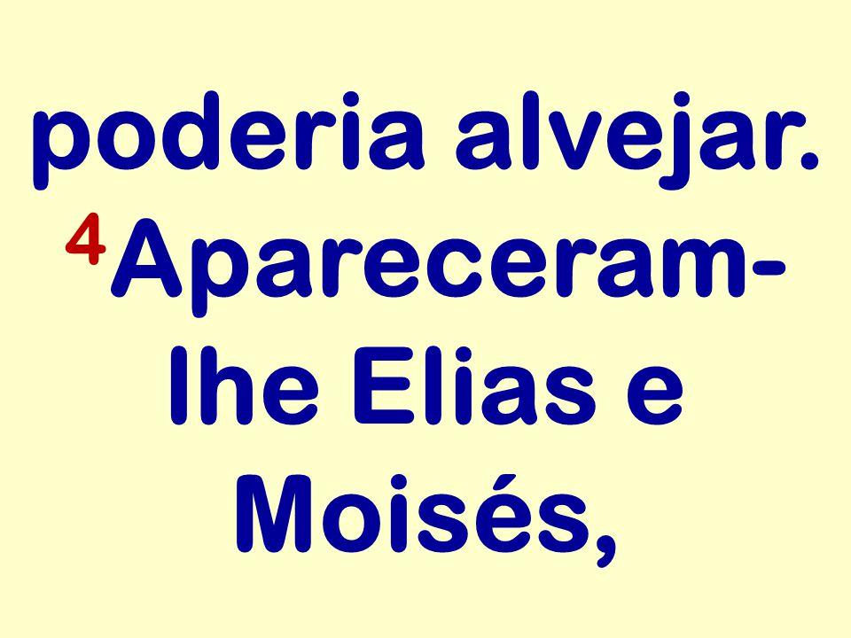 poderia alvejar. 4 Apareceram- lhe Elias e Moisés,