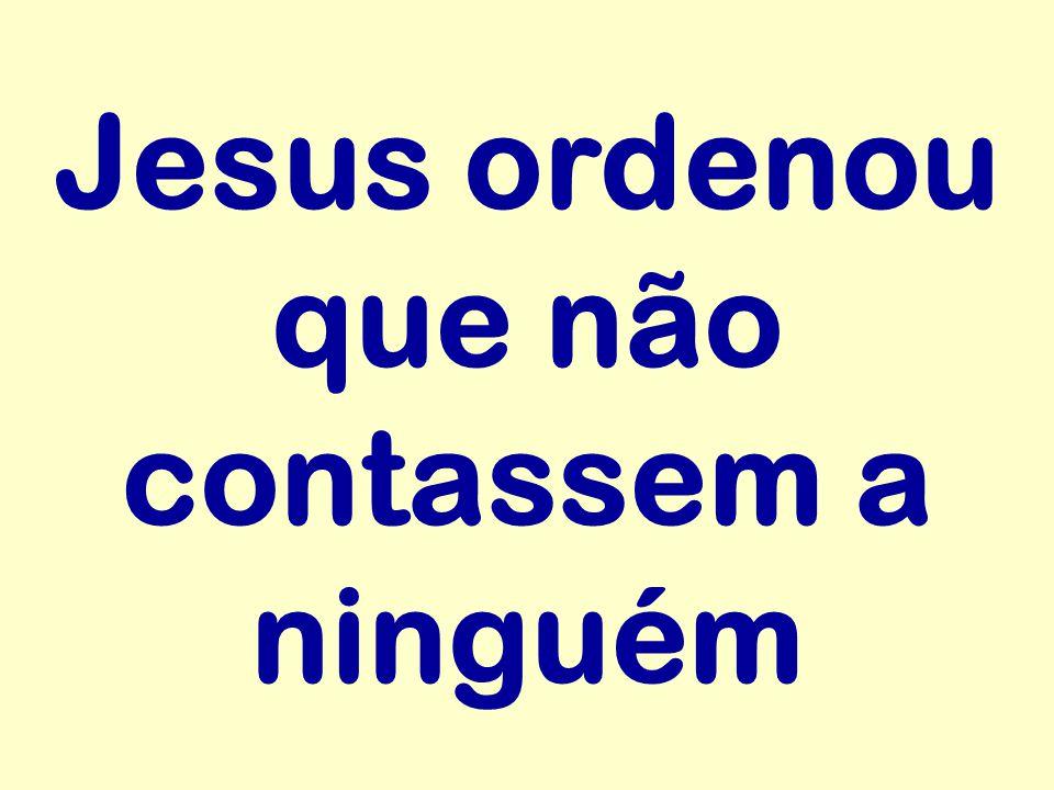 Jesus ordenou que não contassem a ninguém