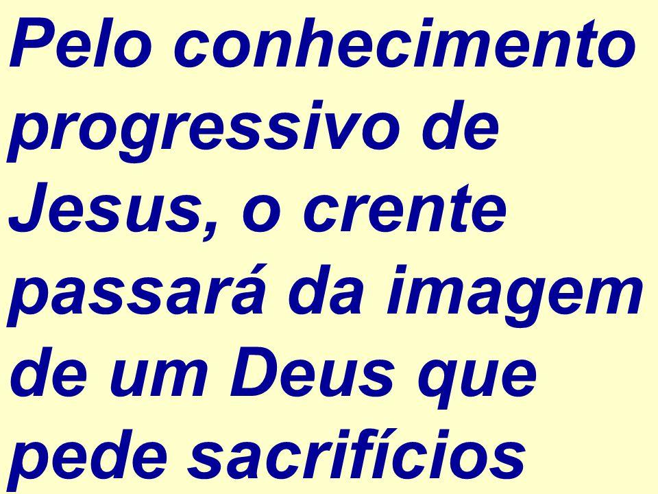 Pelo conhecimento progressivo de Jesus, o crente passará da imagem de um Deus que pede sacrifícios