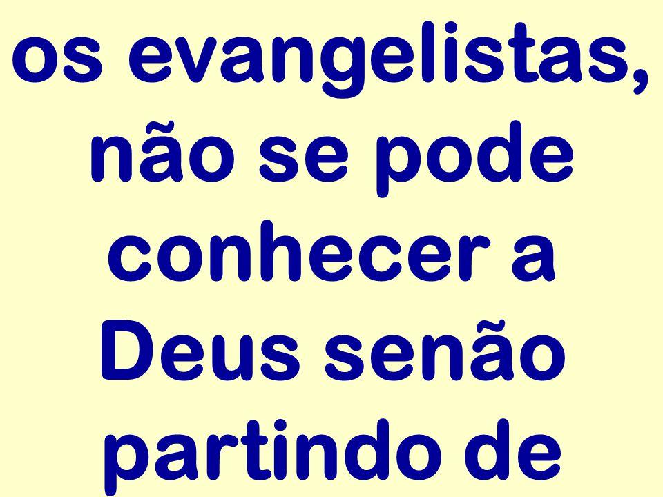 os evangelistas, não se pode conhecer a Deus senão partindo de