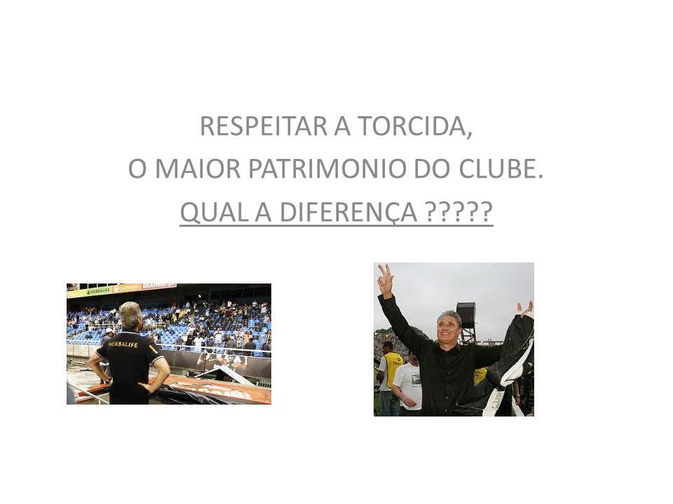 RESPEITAR A TORCIDA, O MAIOR PATRIMONIO DO CLUBE. QUAL A DIFERENÇA ?????