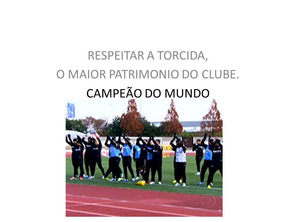 RESPEITAR A TORCIDA, O MAIOR PATRIMONIO DO CLUBE. CAMPEÃO DO MUNDO