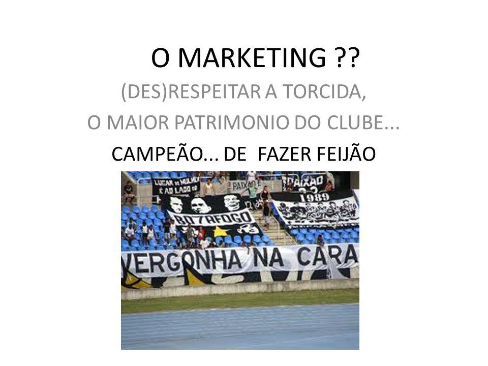O MARKETING ?? (DES)RESPEITAR A TORCIDA, O MAIOR PATRIMONIO DO CLUBE... CAMPEÃO... DE FAZER FEIJÃO