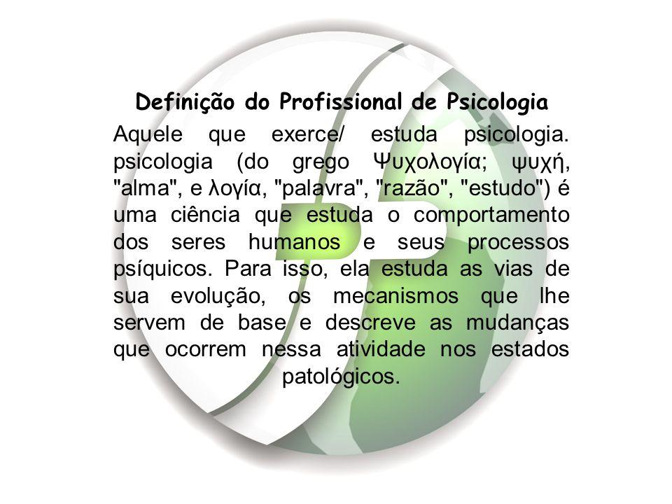 Definição do Profissional de Psicologia Aquele que exerce/ estuda psicologia. psicologia (do grego Ψυχολογία; ψυχή,