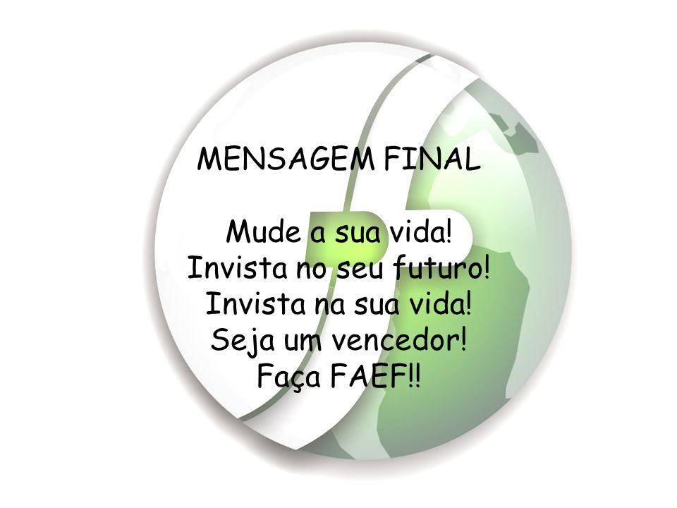MENSAGEM FINAL Mude a sua vida! Invista no seu futuro! Invista na sua vida! Seja um vencedor! Faça FAEF!!