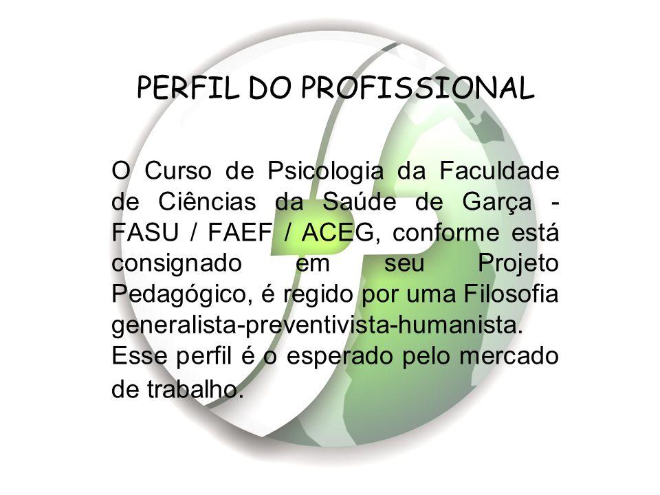 PERFIL DO PROFISSIONAL O Curso de Psicologia da Faculdade de Ciências da Saúde de Garça - FASU / FAEF / ACEG, conforme está consignado em seu Projeto