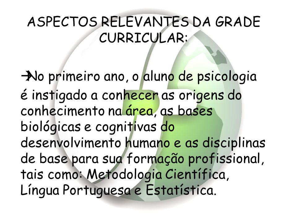 ASPECTOS RELEVANTES DA GRADE CURRICULAR:  No primeiro ano, o aluno de psicologia é instigado a conhecer as origens do conhecimento na área, as bases