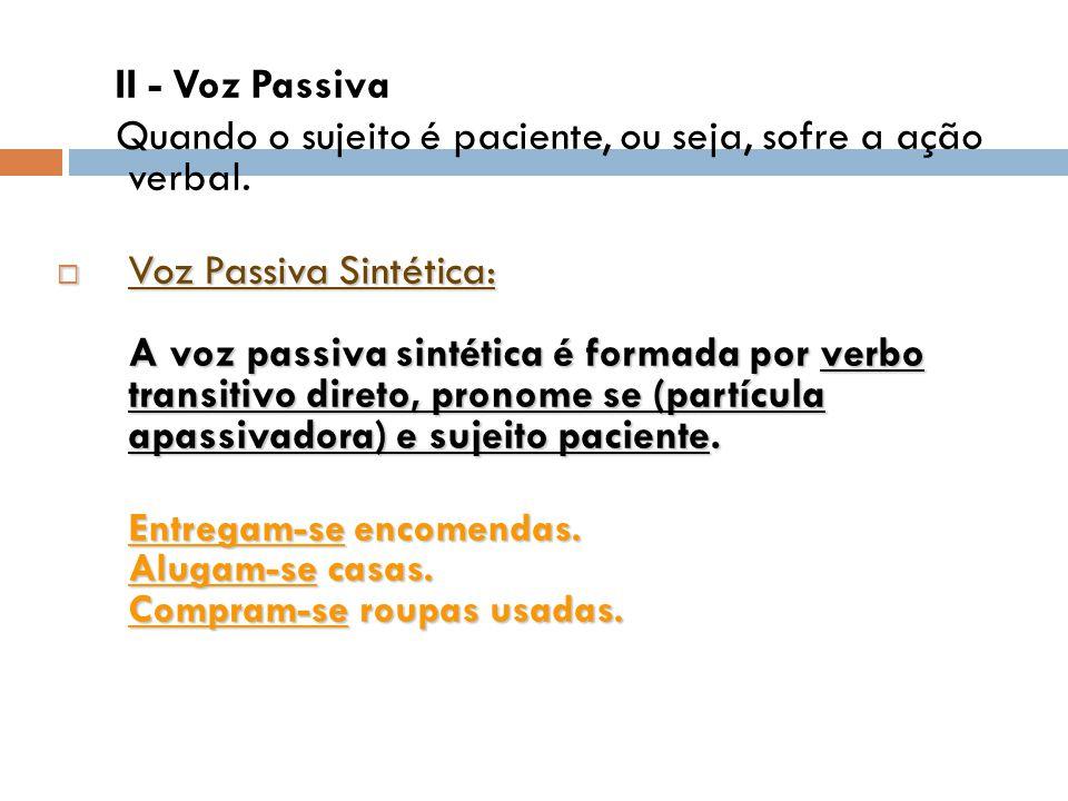  Voz Passiva Analítica: A voz passiva analítica é formada por sujeito paciente, verbo auxiliar ser ou estar, verbo principal indicador de ação no particípio - ambos formam locução verbal passiva - e agente da passiva.
