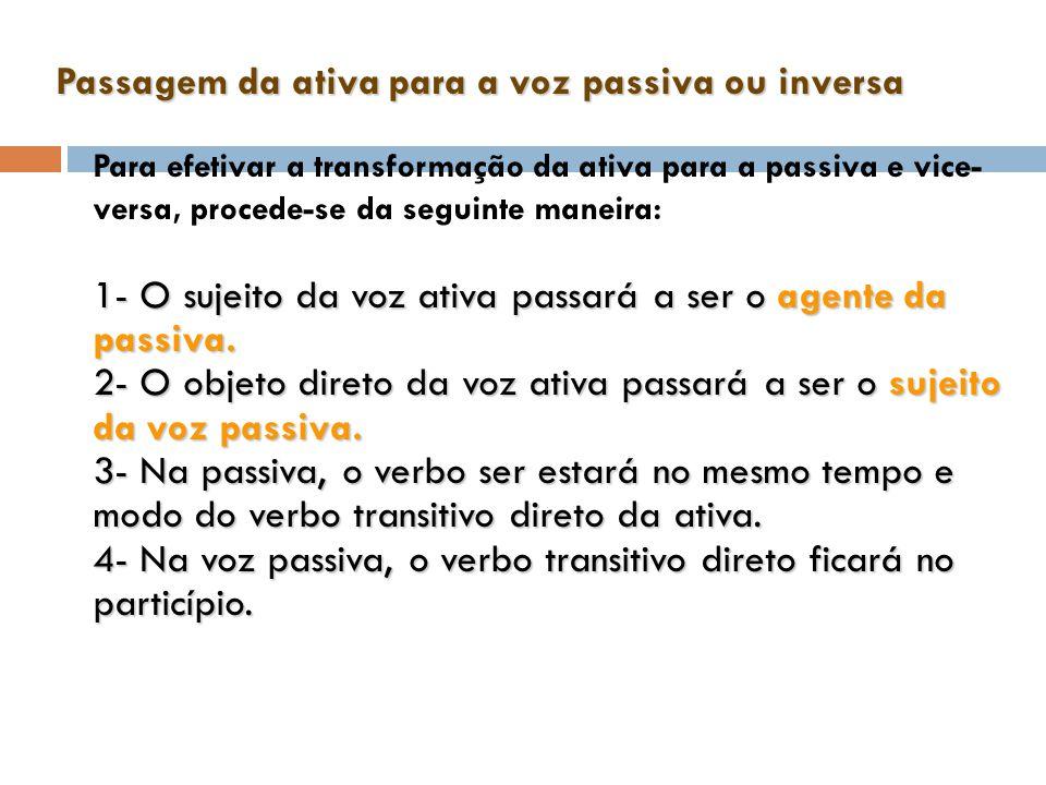 Passagem da ativa para a voz passiva ou inversa 1- O sujeito da voz ativa passará a ser o agente da passiva. 2- O objeto direto da voz ativa passará a