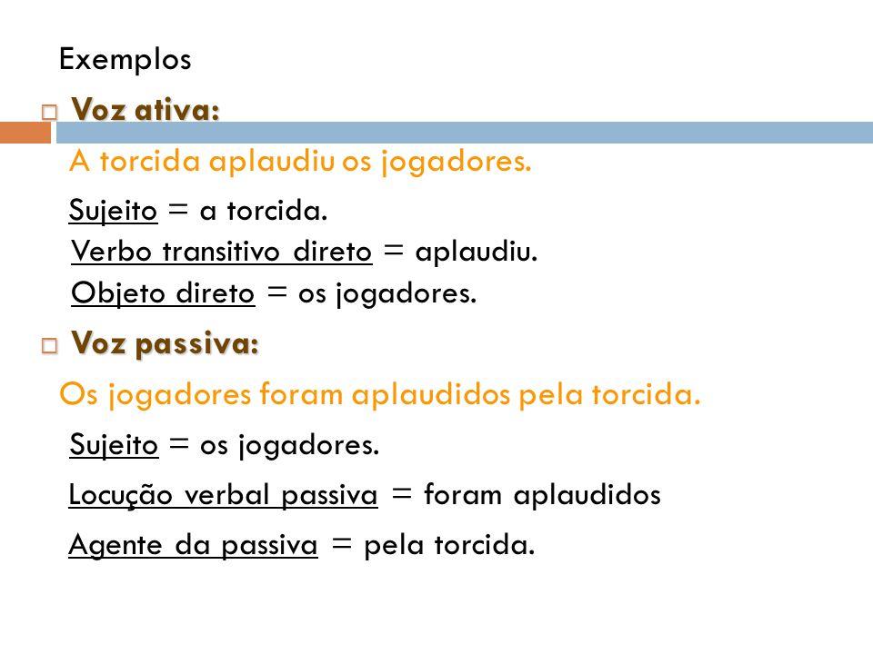 Exemplos  Voz ativa: A torcida aplaudiu os jogadores. Sujeito = a torcida. Verbo transitivo direto = aplaudiu. Objeto direto = os jogadores.  Voz pa