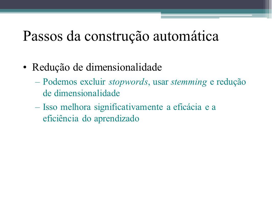 Passos da construção automática •Redução de dimensionalidade –Podemos excluir stopwords, usar stemming e redução de dimensionalidade –Isso melhora sig
