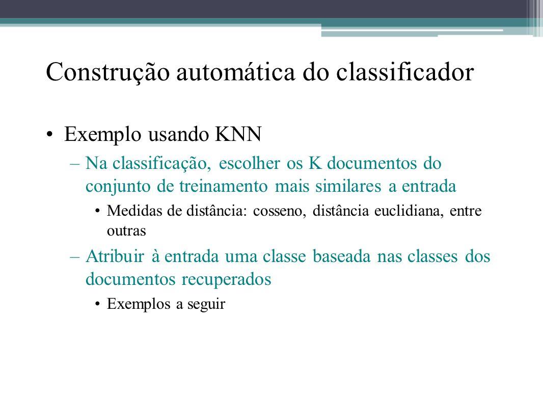 Construção automática do classificador •Exemplo usando KNN –Na classificação, escolher os K documentos do conjunto de treinamento mais similares a ent