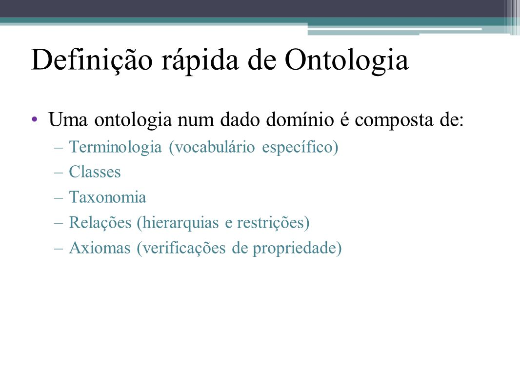 Definição rápida de Ontologia •Uma ontologia num dado domínio é composta de: –Terminologia (vocabulário específico) –Classes –Taxonomia –Relações (hie