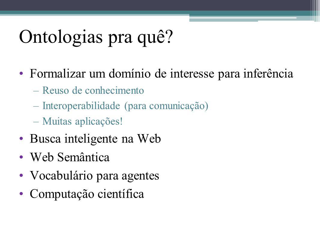 Ontologias pra quê? •Formalizar um domínio de interesse para inferência –Reuso de conhecimento –Interoperabilidade (para comunicação) –Muitas aplicaçõ