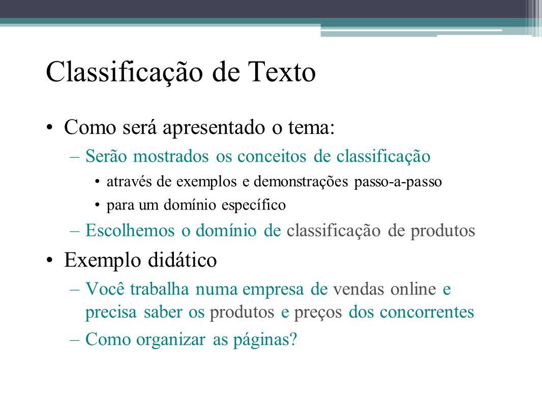 Classificação de Texto •Como será apresentado o tema: –Serão mostrados os conceitos de classificação •através de exemplos e demonstrações passo-a-pass