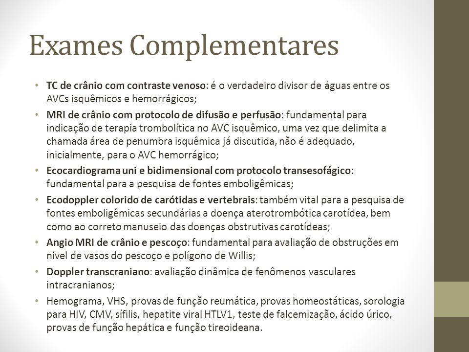 Exames Complementares • TC de crânio com contraste venoso: é o verdadeiro divisor de águas entre os AVCs isquêmicos e hemorrágicos; • MRI de crânio com protocolo de difusão e perfusão: fundamental para indicação de terapia trombolítica no AVC isquêmico, uma vez que delimita a chamada área de penumbra isquêmica já discutida, não é adequado, inicialmente, para o AVC hemorrágico; • Ecocardiograma uni e bidimensional com protocolo transesofágico: fundamental para a pesquisa de fontes emboligêmicas; • Ecodoppler colorido de carótidas e vertebrais: também vital para a pesquisa de fontes emboligêmicas secundárias a doença aterotrombótica carotídea, bem como ao correto manuseio das doenças obstrutivas carotídeas; • Angio MRI de crânio e pescoço: fundamental para avaliação de obstruções em nível de vasos do pescoço e polígono de Willis; • Doppler transcraniano: avaliação dinâmica de fenômenos vasculares intracranianos; • Hemograma, VHS, provas de função reumática, provas homeostáticas, sorologia para HIV, CMV, sífilis, hepatite viral HTLV1, teste de falcemização, ácido úrico, provas de função hepática e função tireoideana.