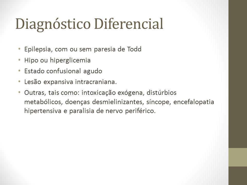 Diagnóstico Diferencial • Epilepsia, com ou sem paresia de Todd • Hipo ou hiperglicemia • Estado confusional agudo • Lesão expansiva intracraniana. •