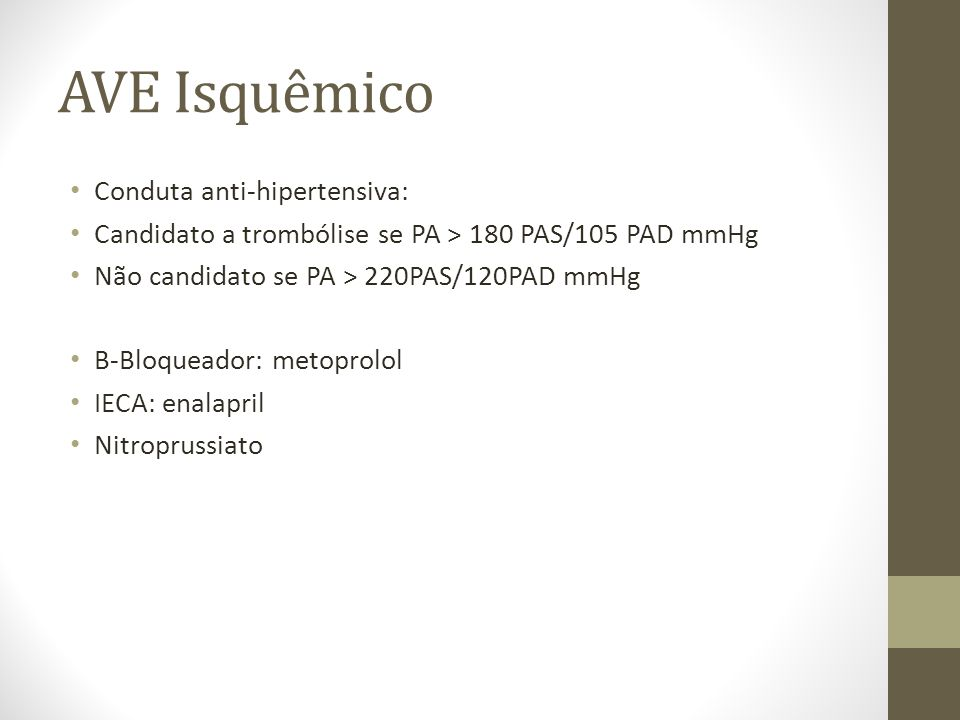 AVE Isquêmico • Conduta anti-hipertensiva: • Candidato a trombólise se PA > 180 PAS/105 PAD mmHg • Não candidato se PA > 220PAS/120PAD mmHg • B-Bloqueador: metoprolol • IECA: enalapril • Nitroprussiato