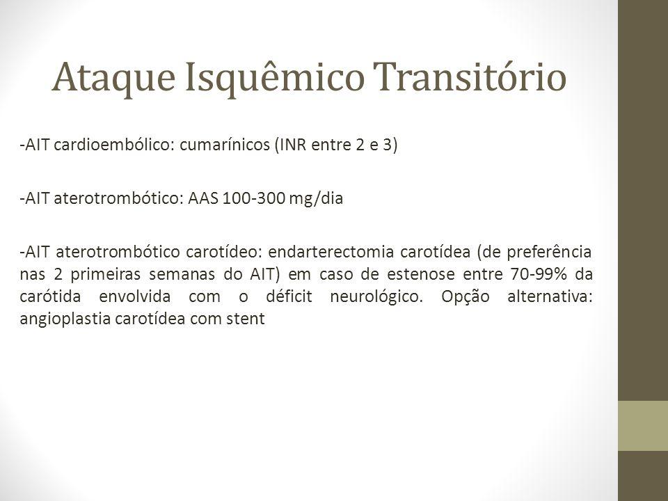 -AIT cardioembólico: cumarínicos (INR entre 2 e 3) -AIT aterotrombótico: AAS 100-300 mg/dia -AIT aterotrombótico carotídeo: endarterectomia carotídea (de preferência nas 2 primeiras semanas do AIT) em caso de estenose entre 70-99% da carótida envolvida com o déficit neurológico.
