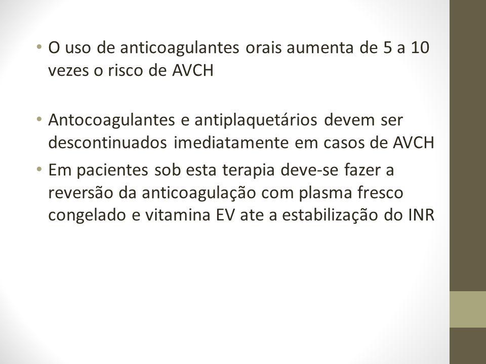 • O uso de anticoagulantes orais aumenta de 5 a 10 vezes o risco de AVCH • Antocoagulantes e antiplaquetários devem ser descontinuados imediatamente em casos de AVCH • Em pacientes sob esta terapia deve-se fazer a reversão da anticoagulação com plasma fresco congelado e vitamina EV ate a estabilização do INR