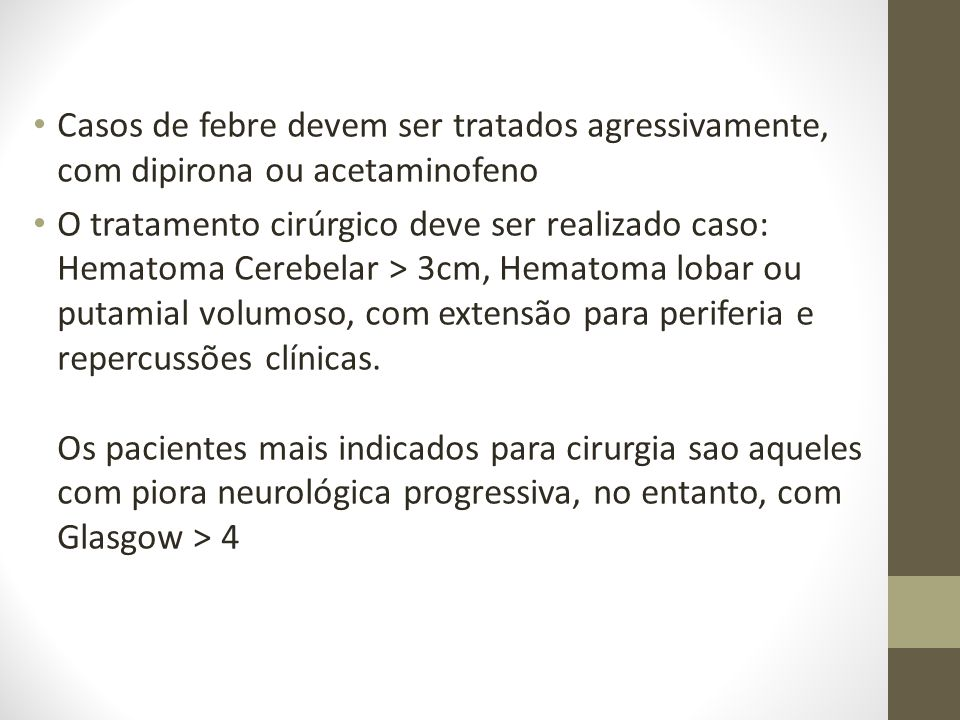 • Casos de febre devem ser tratados agressivamente, com dipirona ou acetaminofeno • O tratamento cirúrgico deve ser realizado caso: Hematoma Cerebelar