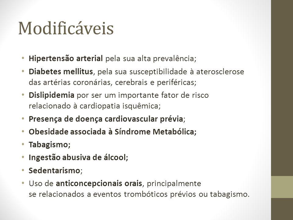 Modificáveis • Hipertensão arterial pela sua alta prevalência; • Diabetes mellitus, pela sua susceptibilidade à aterosclerose das artérias coronárias, cerebrais e periféricas; • Dislipidemia por ser um importante fator de risco relacionado à cardiopatia isquêmica; • Presença de doença cardiovascular prévia; • Obesidade associada à Síndrome Metabólica; • Tabagismo; • Ingestão abusiva de álcool; • Sedentarismo; • Uso de anticoncepcionais orais, principalmente se relacionados a eventos trombóticos prévios ou tabagismo.