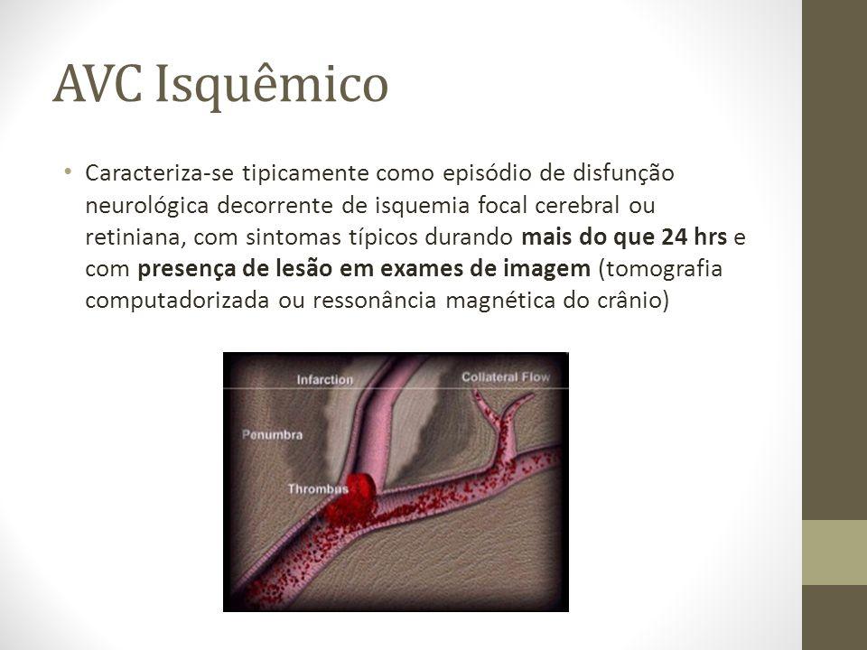 AVC Isquêmico • Caracteriza-se tipicamente como episódio de disfunção neurológica decorrente de isquemia focal cerebral ou retiniana, com sintomas típicos durando mais do que 24 hrs e com presença de lesão em exames de imagem (tomografia computadorizada ou ressonância magnética do crânio)