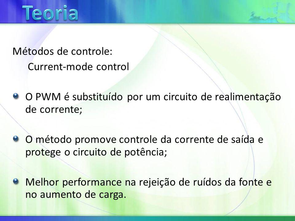 Métodos de controle: Current-mode control O PWM é substituído por um circuito de realimentação de corrente; O método promove controle da corrente de saída e protege o circuito de potência; Melhor performance na rejeição de ruídos da fonte e no aumento de carga.