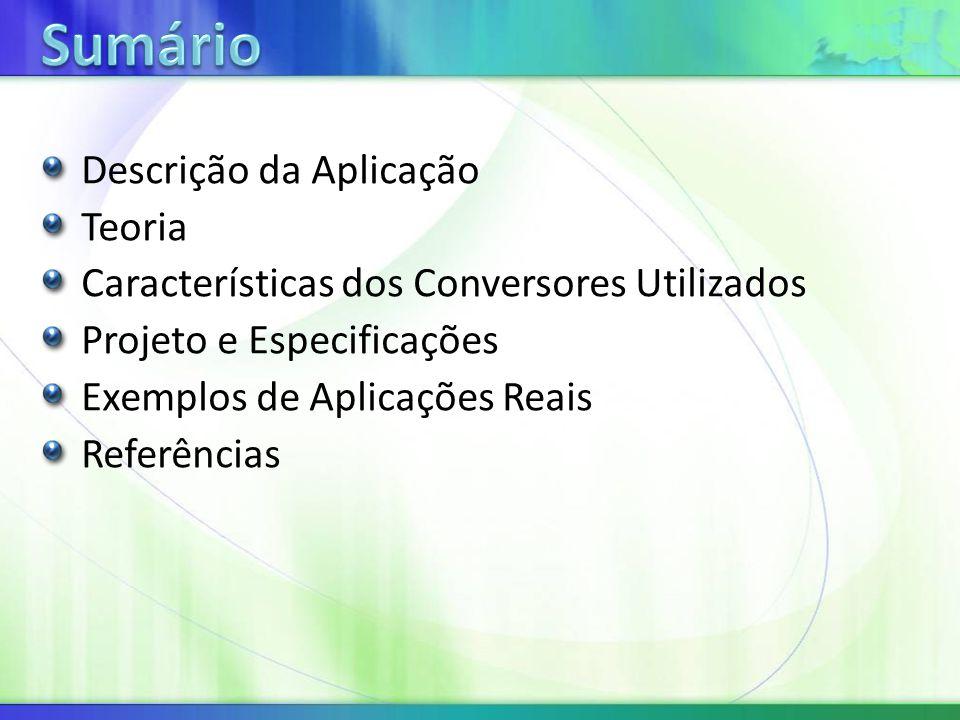 Descrição da Aplicação Teoria Características dos Conversores Utilizados Projeto e Especificações Exemplos de Aplicações Reais Referências