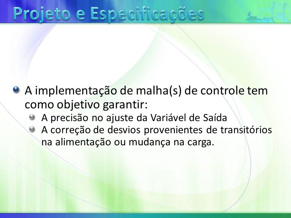 A implementação de malha(s) de controle tem como objetivo garantir: A precisão no ajuste da Variável de Saída A correção de desvios provenientes de transitórios na alimentação ou mudança na carga.