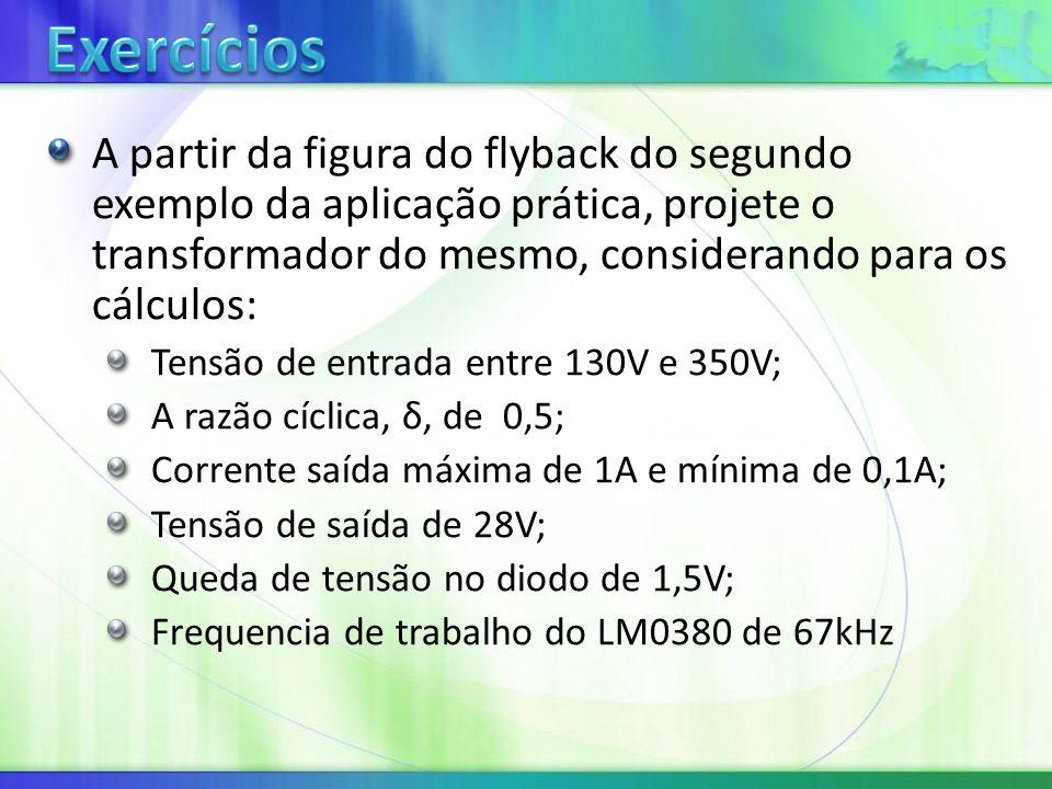 A partir da figura do flyback do segundo exemplo da aplicação prática, projete o transformador do mesmo, considerando para os cálculos: Tensão de entrada entre 130V e 350V; A razão cíclica, δ, de 0,5; Corrente saída máxima de 1A e mínima de 0,1A; Tensão de saída de 28V; Queda de tensão no diodo de 1,5V; Frequencia de trabalho do LM0380 de 67kHz