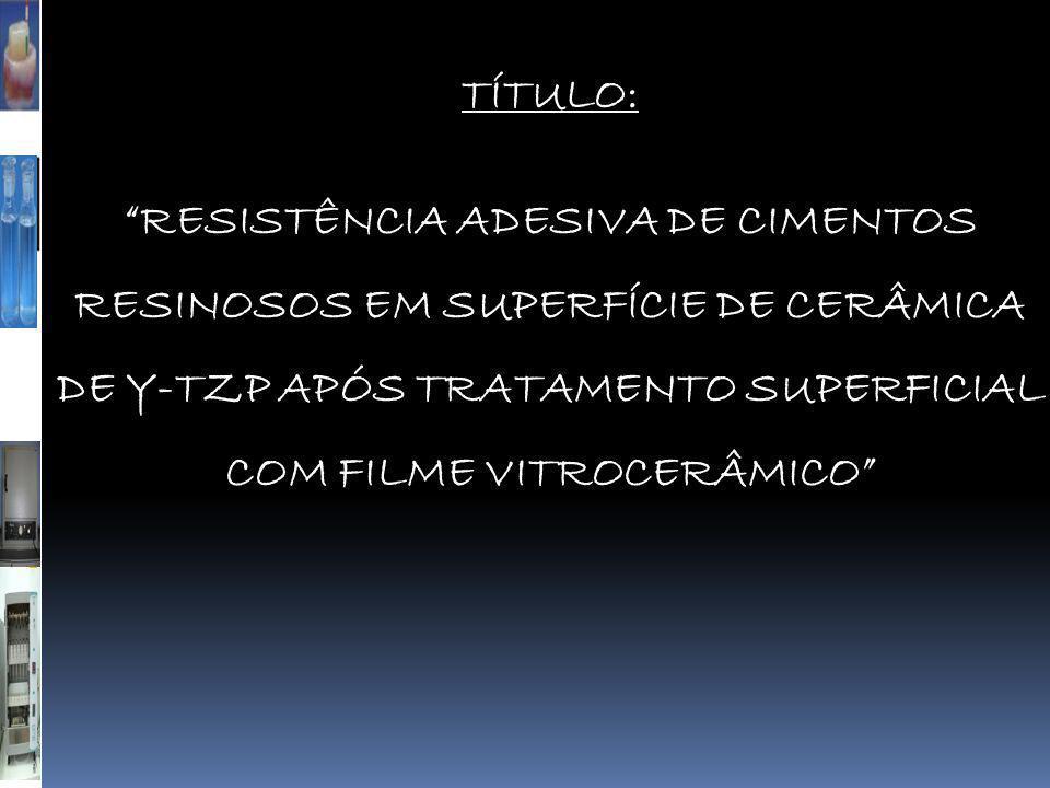 """TÍTULO: """"RESISTÊNCIA ADESIVA DE CIMENTOS RESINOSOS EM SUPERFÍCIE DE CERÂMICA DE Y-TZP APÓS TRATAMENTO SUPERFICIAL COM FILME VITROCERÂMICO"""""""