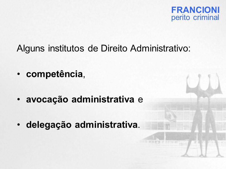 Alguns institutos de Direito Administrativo: FRANCIONI perito criminal •competência, •avocação administrativa e •delegação administrativa.