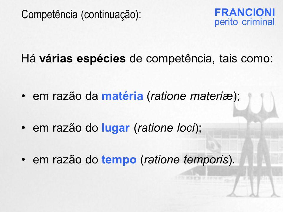 FRANCIONI perito criminal Há várias espécies de competência, tais como: •em razão da matéria (ratione materiæ); •em razão do lugar (ratione loci); •em razão do tempo (ratione temporis).