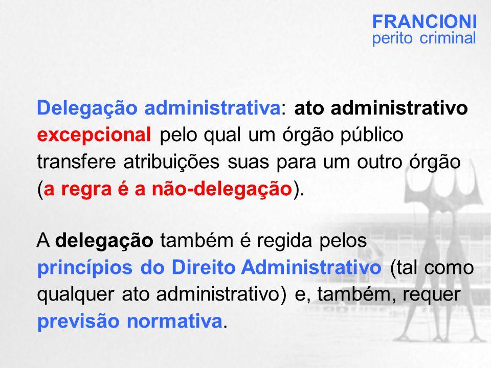 Delegação administrativa: ato administrativo excepcional pelo qual um órgão público transfere atribuições suas para um outro órgão (a regra é a não-delegação).