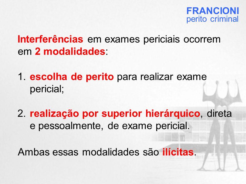Interferências em exames periciais ocorrem em 2 modalidades: 1.escolha de perito para realizar exame pericial; 2.realização por superior hierárquico, direta e pessoalmente, de exame pericial.