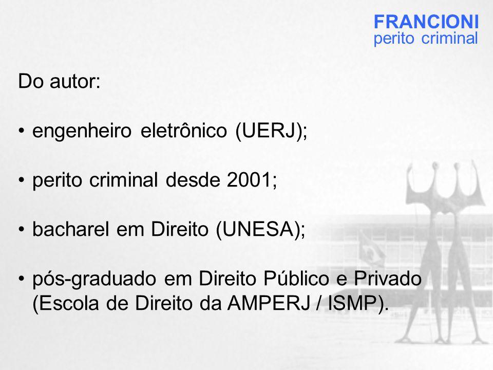 Do autor: •engenheiro eletrônico (UERJ); •perito criminal desde 2001; •bacharel em Direito (UNESA); •pós-graduado em Direito Público e Privado (Escola de Direito da AMPERJ / ISMP).