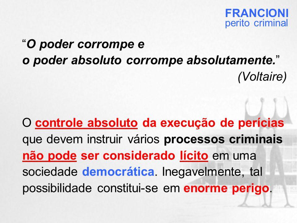 O poder corrompe e o poder absoluto corrompe absolutamente. (Voltaire) O controle absoluto da execução de perícias que devem instruir vários processos criminais não pode ser considerado lícito em uma sociedade democrática.
