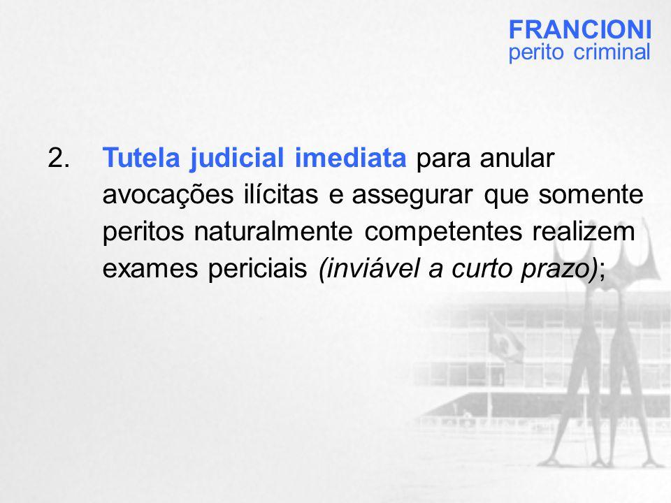 2.Tutela judicial imediata para anular avocações ilícitas e assegurar que somente peritos naturalmente competentes realizem exames periciais (inviável a curto prazo); FRANCIONI perito criminal