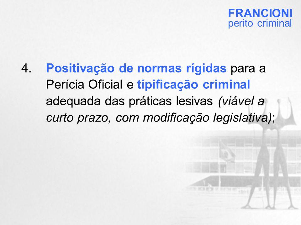 4.Positivação de normas rígidas para a Perícia Oficial e tipificação criminal adequada das práticas lesivas (viável a curto prazo, com modificação legislativa); FRANCIONI perito criminal
