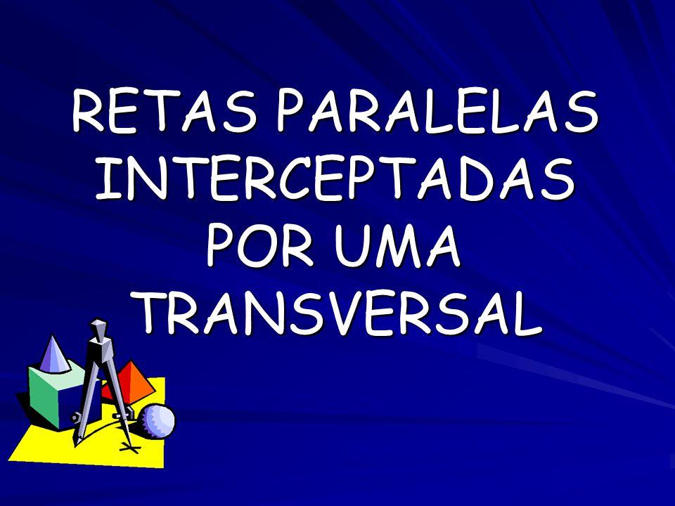 RETAS PARALELAS INTERCEPTADAS POR UMA TRANSVERSAL