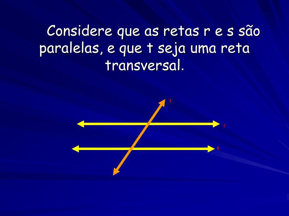 Considere que as retas r e s são paralelas, e que t seja uma reta transversal. r s t