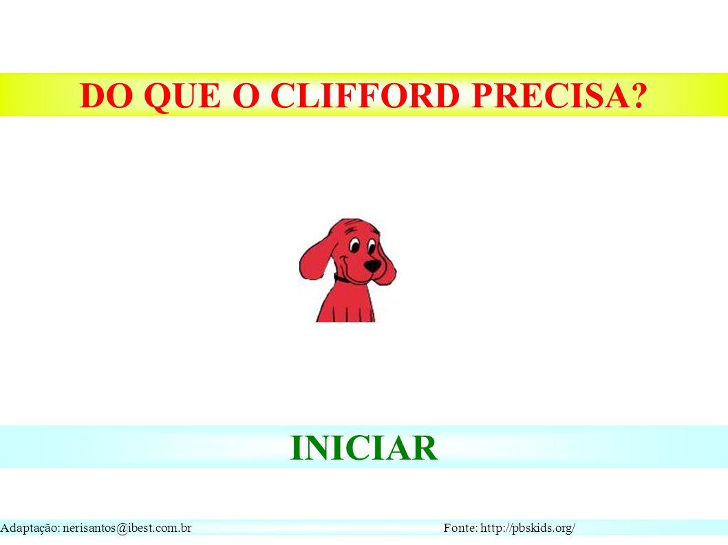 Adaptação: nerisantos@ibest.com.br Fonte: http://pbskids.org/ INICIAR DO QUE O CLIFFORD PRECISA