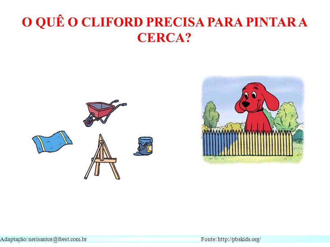 Adaptação: nerisantos@ibest.com.br Fonte: http://pbskids.org/ O QUÊ O CLIFORD PRECISA PARA PINTAR A CERCA